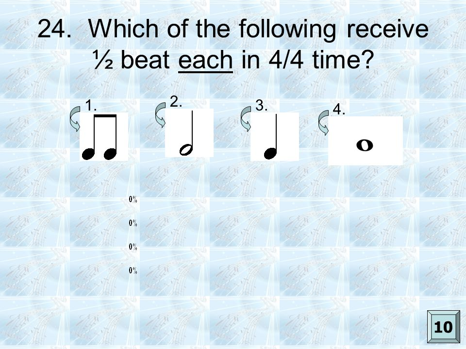 24. Which of the following receive ½ beat each in 4/4 time? 1. 2. 3. 4. 10