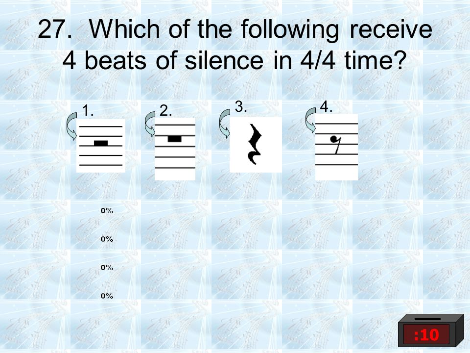 27. Which of the following receive 4 beats of silence in 4/4 time? 1.2. 3.4. :10