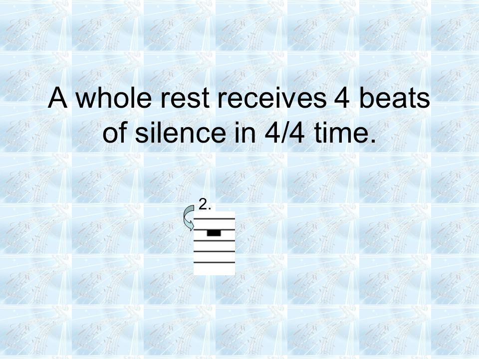 A whole rest receives 4 beats of silence in 4/4 time. 2.