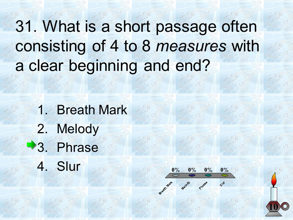 31. What is a short passage often consisting of 4 to 8 measures with a clear beginning and end? 10 1.Breath Mark 2.Melody 3.Phrase 4.Slur