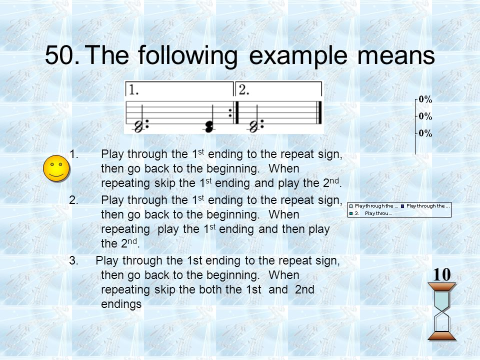 50.The following example means 10 1.Play through the 1 st ending to the repeat sign, then go back to the beginning. When repeating skip the 1 st endin