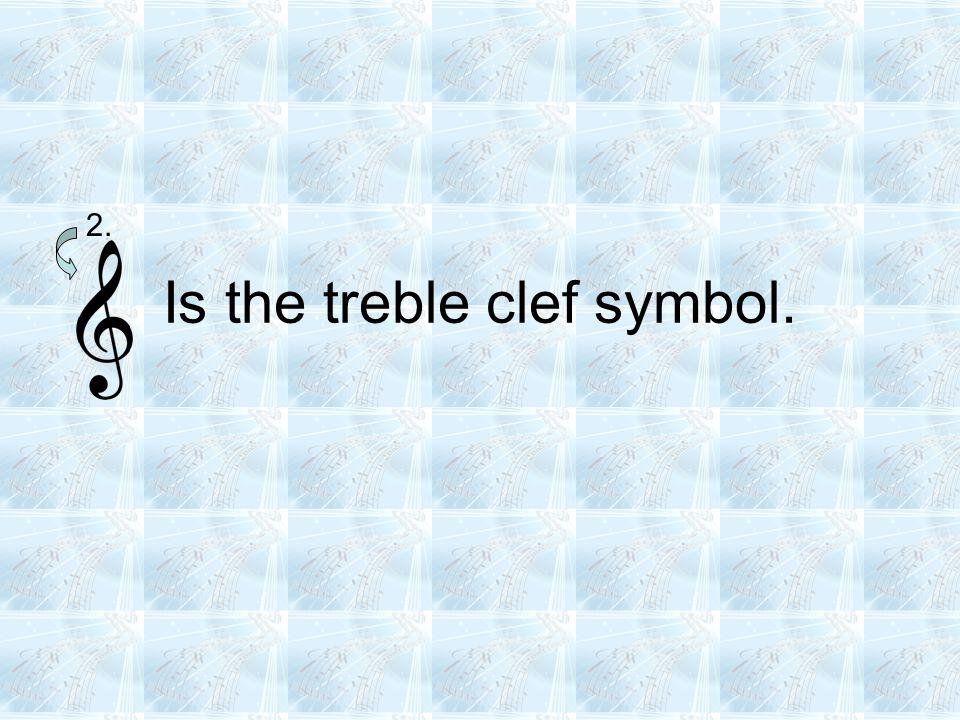 Is the treble clef symbol. 2.