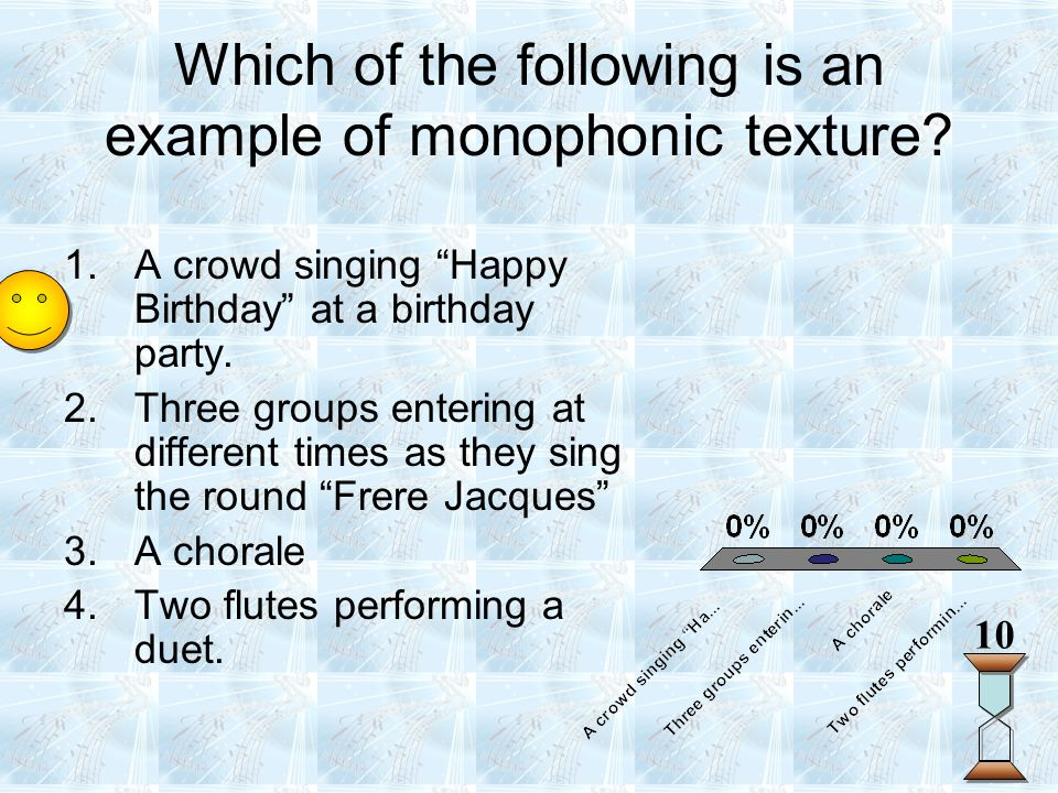"""Which of the following is an example of monophonic texture? 10 1.A crowd singing """"Happy Birthday"""" at a birthday party. 2.Three groups entering at diff"""