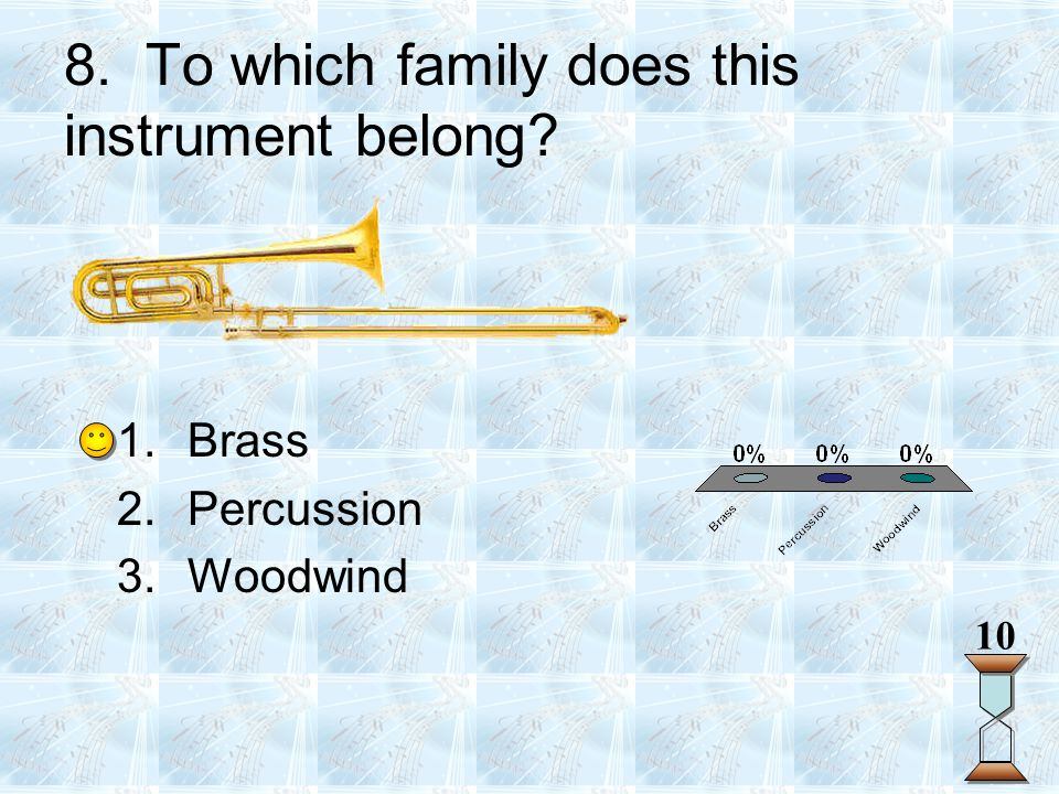 8. To which family does this instrument belong? 10 1.Brass 2.Percussion 3.Woodwind