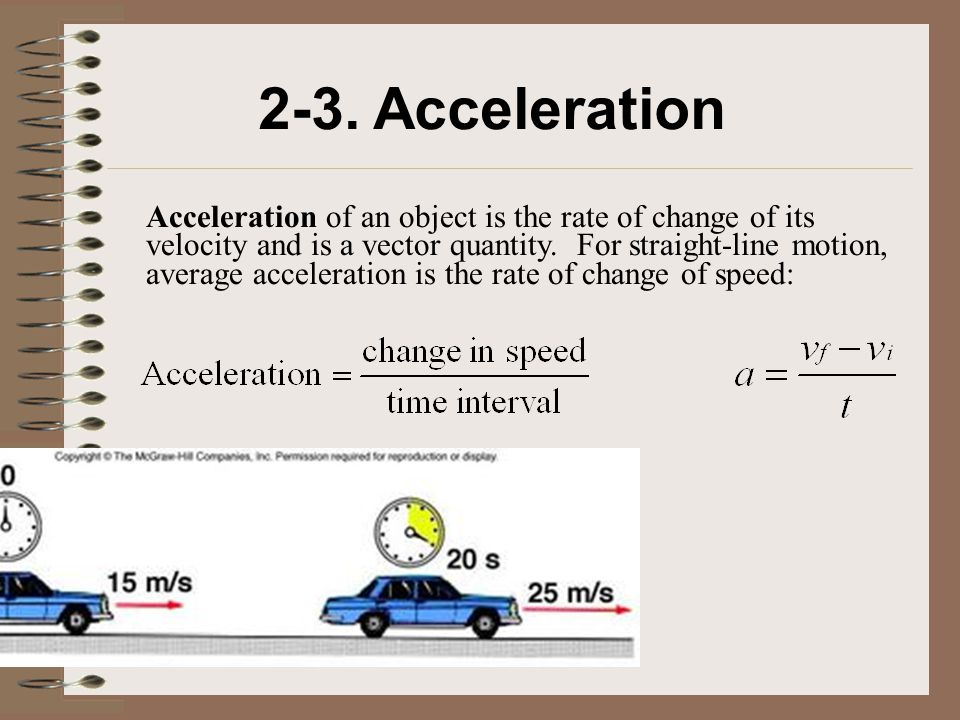 2-3. Acceleration Acceleration of an object is the rate of change of its velocity and is a vector quantity. For straight-line motion, average accelera