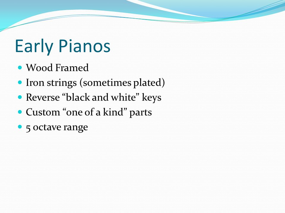 Early Pianos Wood Framed Iron strings (sometimes plated) Reverse black and white keys Custom one of a kind parts 5 octave range