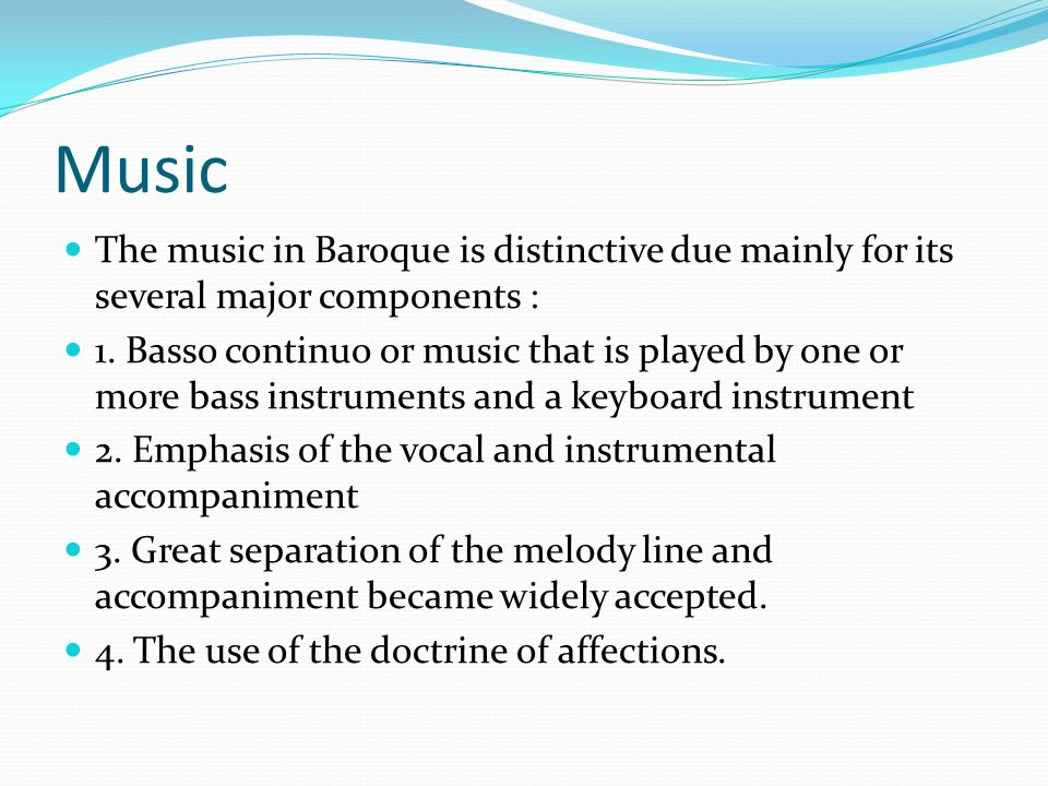 Music The music in Baroque is distinctive due mainly for its several major components : 1.