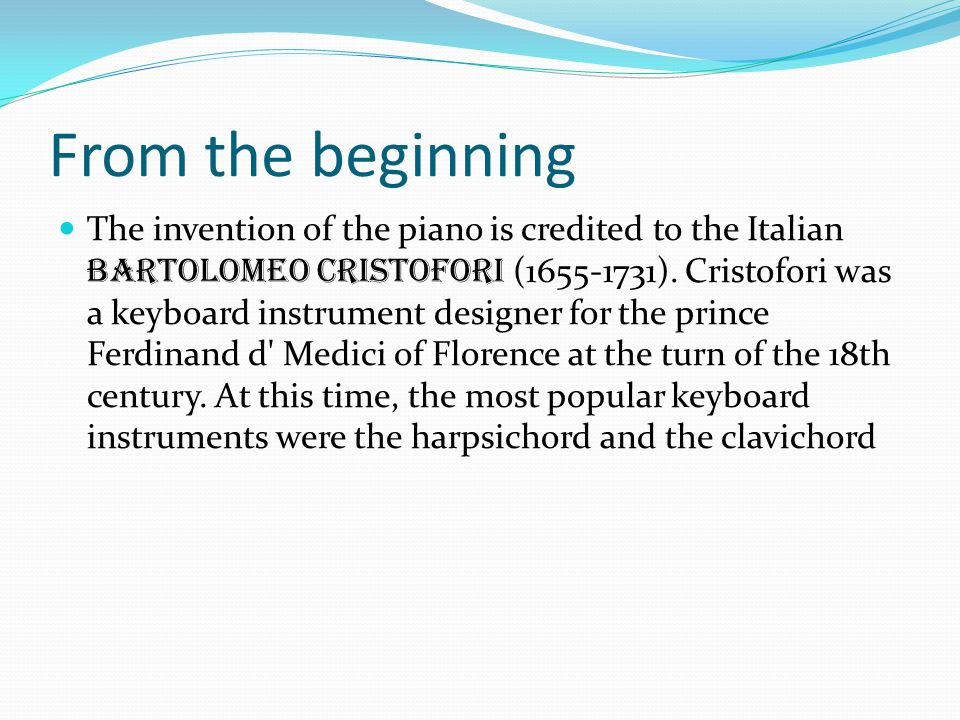 From the beginning The invention of the piano is credited to the Italian Bartolomeo Cristofori (1655-1731).