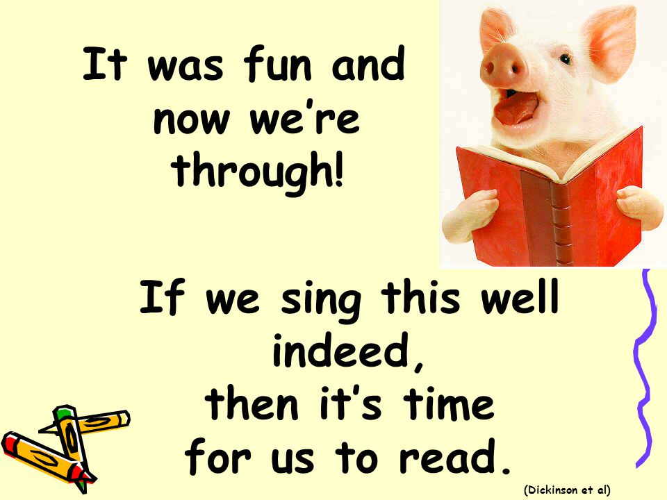 It was fun and now we're through! If we sing this well indeed, then it's time for us to read. (Dickinson et al)