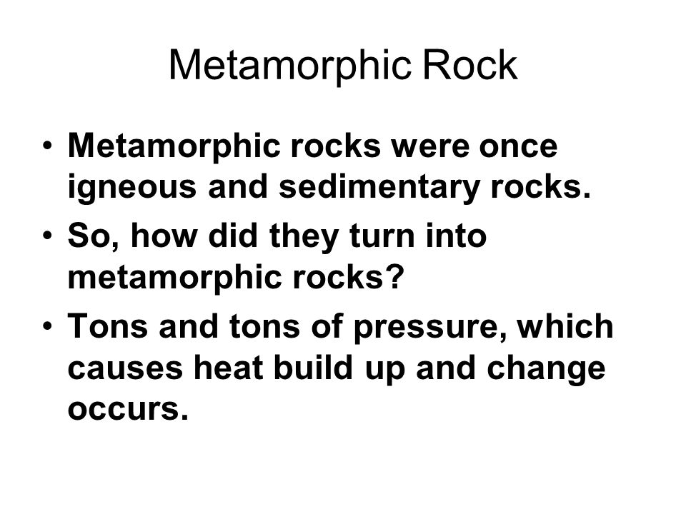 Metamorphic Rock Metamorphic rocks were once igneous and sedimentary rocks. So, how did they turn into metamorphic rocks? Tons and tons of pressure, w