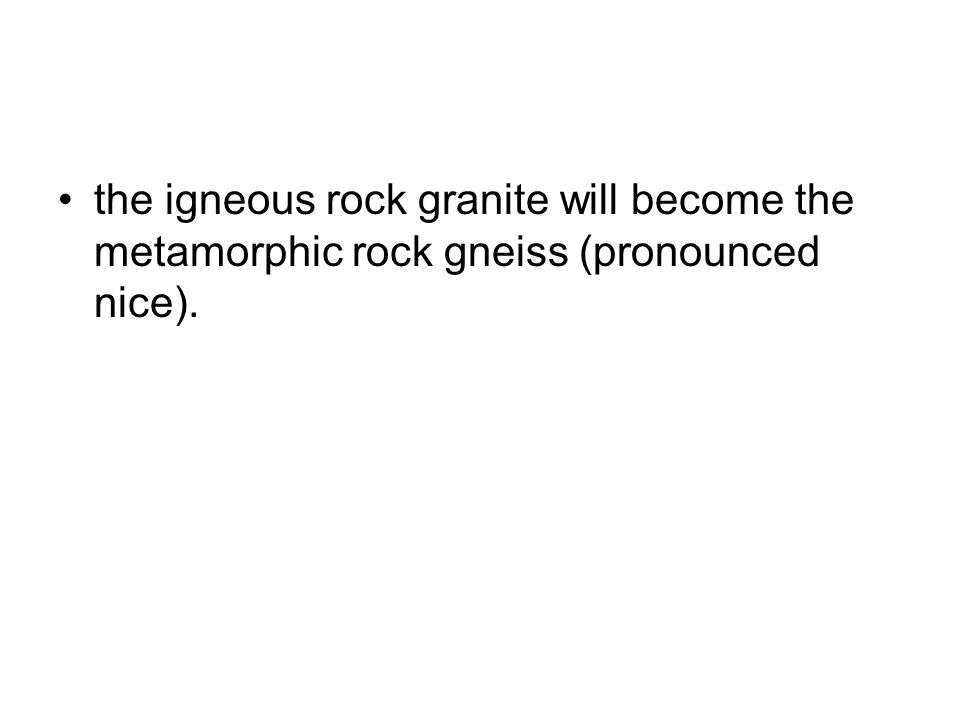 the igneous rock granite will become the metamorphic rock gneiss (pronounced nice).