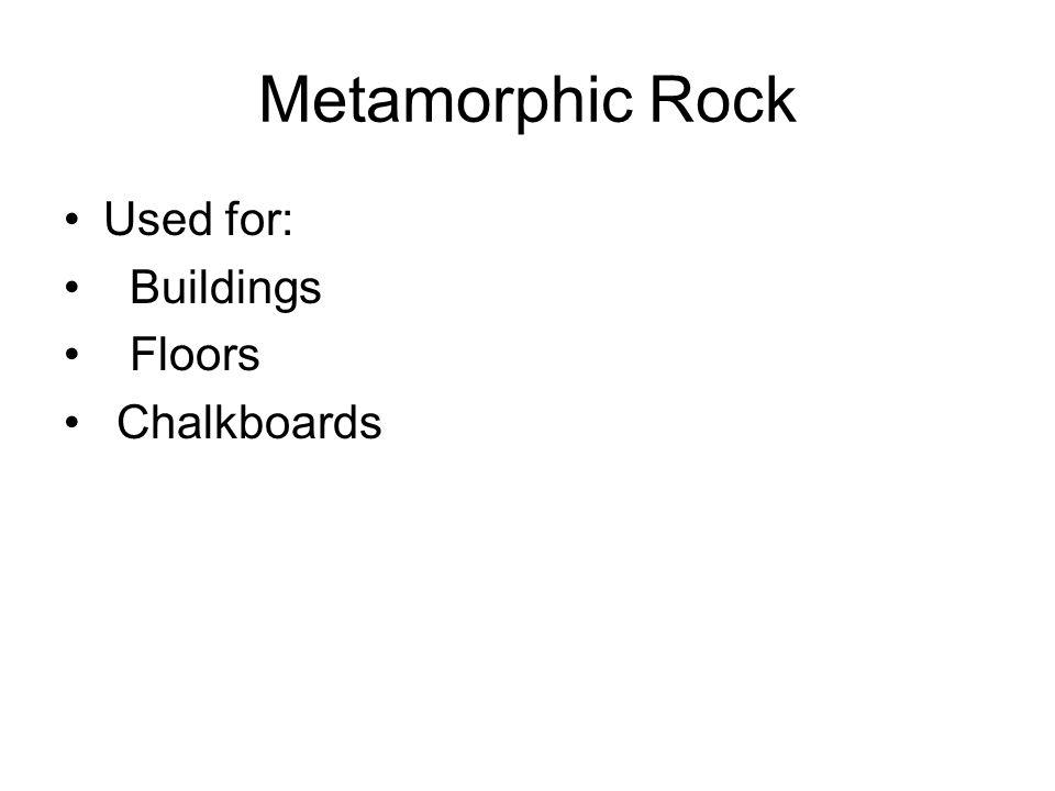 Metamorphic Rock Used for: Buildings Floors Chalkboards