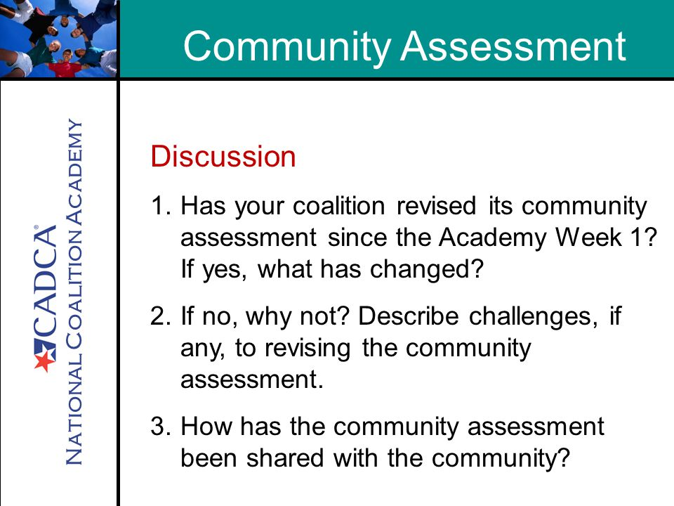 National Coalition Academy Homework from Week 1 Reminder Collect additional data to fill in gaps in Community Assessment Revise Logic Model (if necessary) to reflect the problem, risk factors & local conditions that create / contribute to the problem.