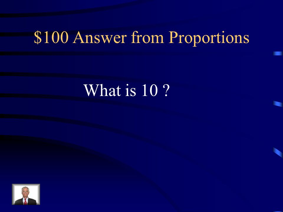$100 Question from Proportions The solution to 2 = 4 5 x