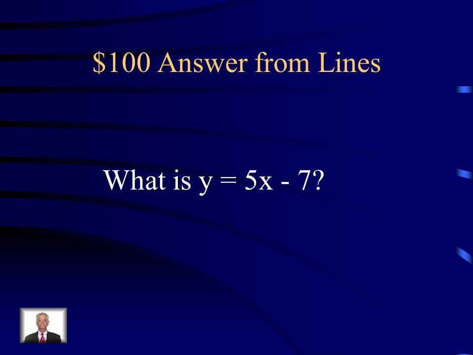 $100 Question from Lines The equation of a line with a slope of 5 and a y-intercept of -7.