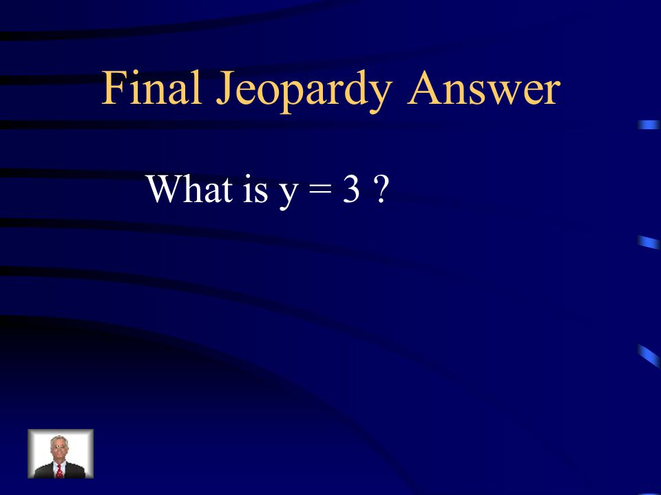 Final Jeopardy Write the equation of a line that is horizontal and runs through the point (5,3).