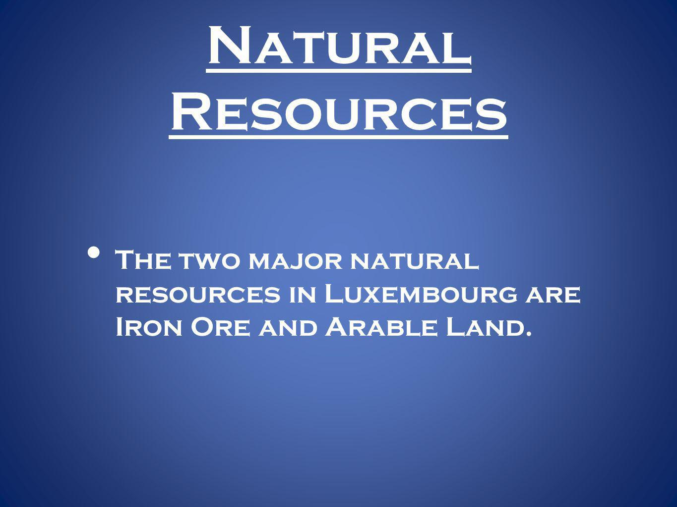 Natural Resources The two major natural resources in Luxembourg are Iron Ore and Arable Land.