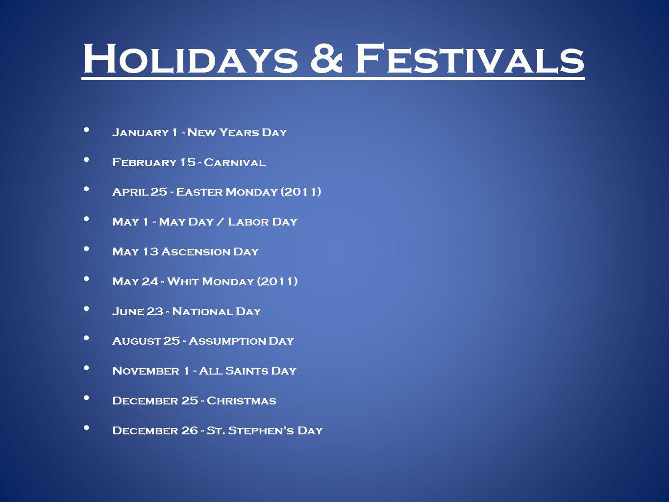 Holidays & Festivals January 1 - New Years Day February 15 - Carnival April 25 - Easter Monday (2011) May 1 - May Day / Labor Day May 13 Ascension Day May 24 - Whit Monday (2011) June 23 - National Day August 25 - Assumption Day November 1 - All Saints Day December 25 - Christmas December 26 - St.