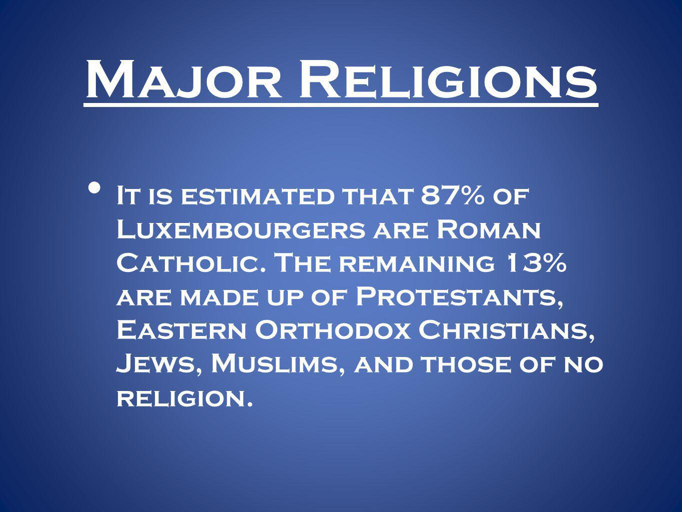 Major Religions It is estimated that 87% of Luxembourgers are Roman Catholic.