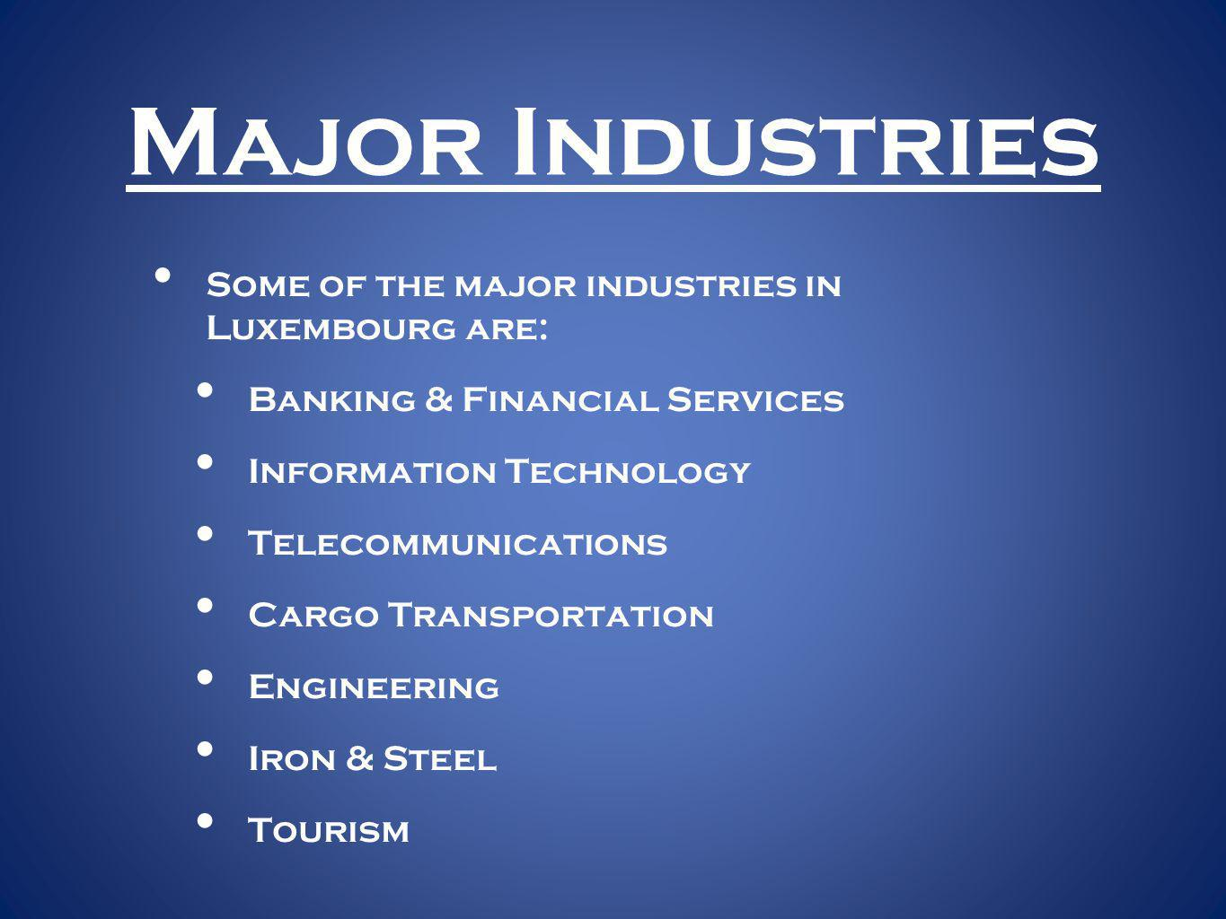 Major Industries Some of the major industries in Luxembourg are: Banking & Financial Services Information Technology Telecommunications Cargo Transportation Engineering Iron & Steel Tourism