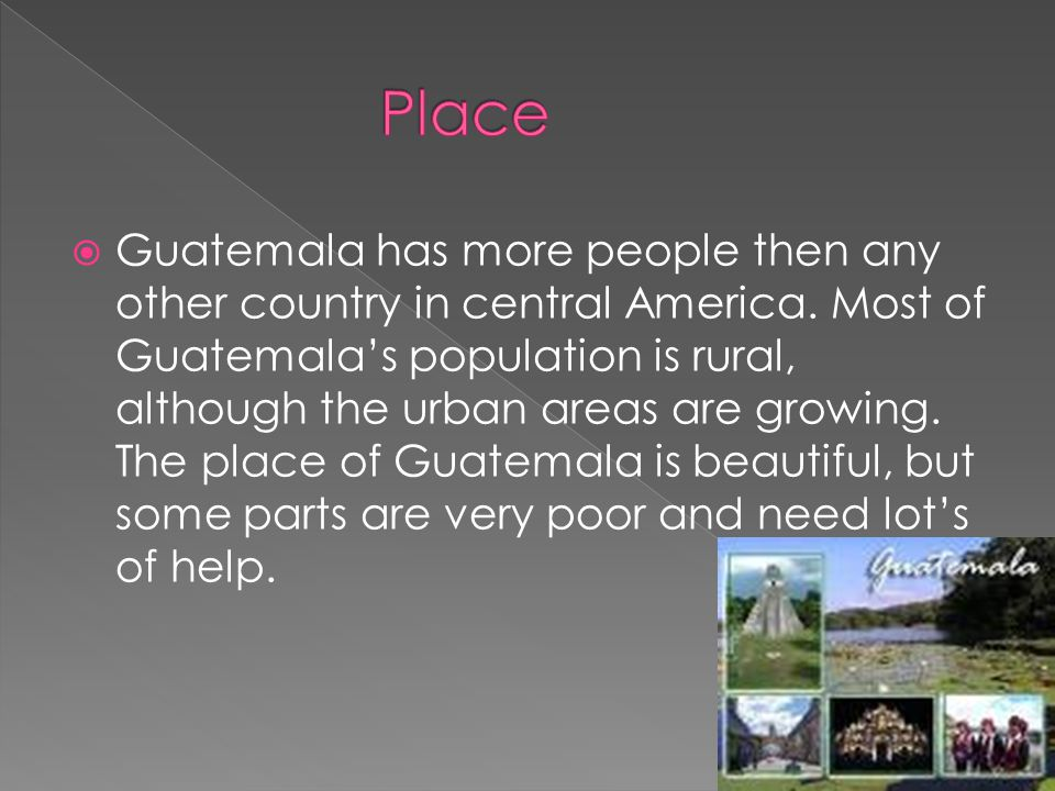  Guatemala has more people then any other country in central America. Most of Guatemala's population is rural, although the urban areas are growing.