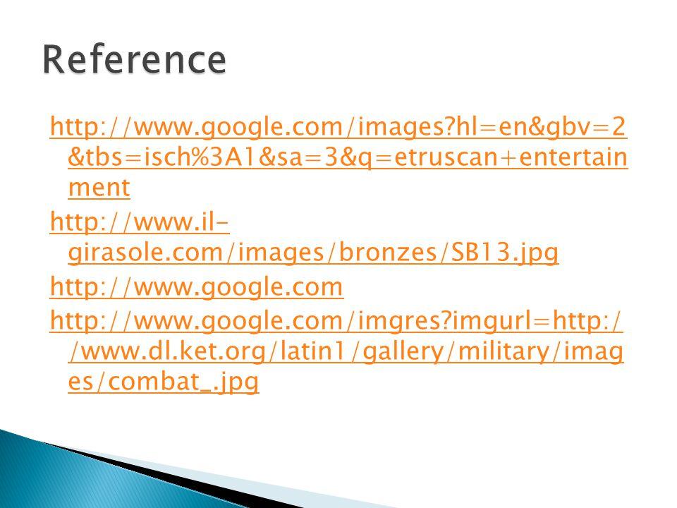 http://www.google.com/images?hl=en&gbv=2 &tbs=isch%3A1&sa=3&q=etruscan+entertain ment http://www.il- girasole.com/images/bronzes/SB13.jpg http://www.g