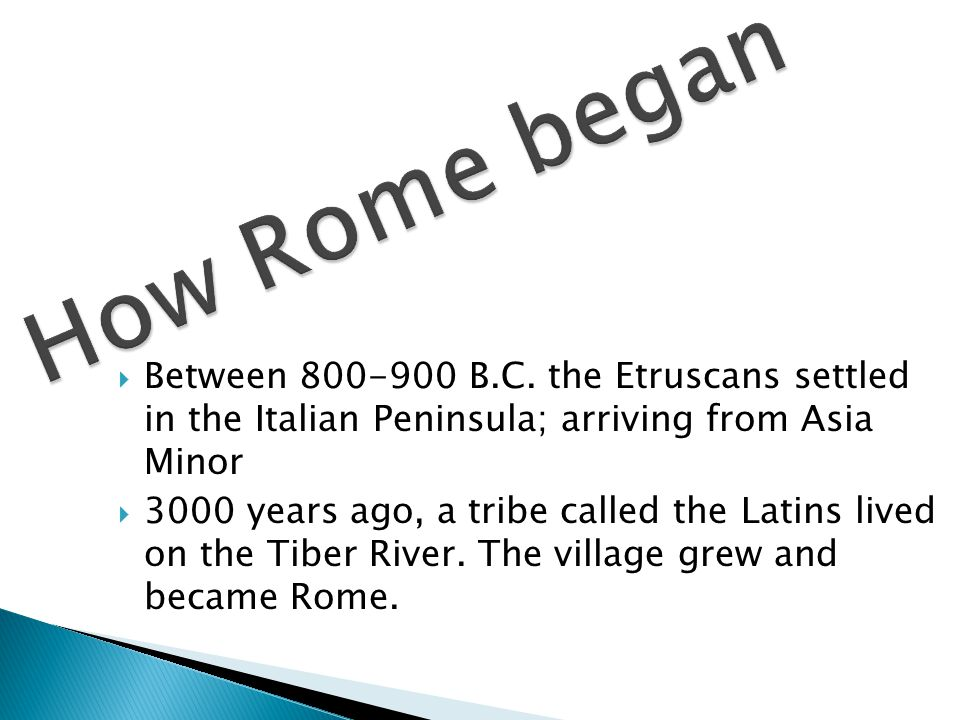  Between 800-900 B.C. the Etruscans settled in the Italian Peninsula; arriving from Asia Minor  3000 years ago, a tribe called the Latins lived on t