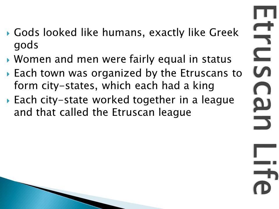  Gods looked like humans, exactly like Greek gods  Women and men were fairly equal in status  Each town was organized by the Etruscans to form city