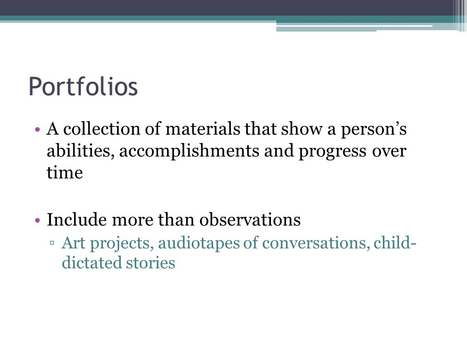 Portfolios A collection of materials that show a person's abilities, accomplishments and progress over time Include more than observations ▫Art projec