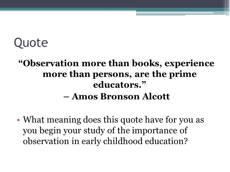 "Quote ""Observation more than books, experience more than persons, are the prime educators."" – Amos Bronson Alcott What meaning does this quote have fo"