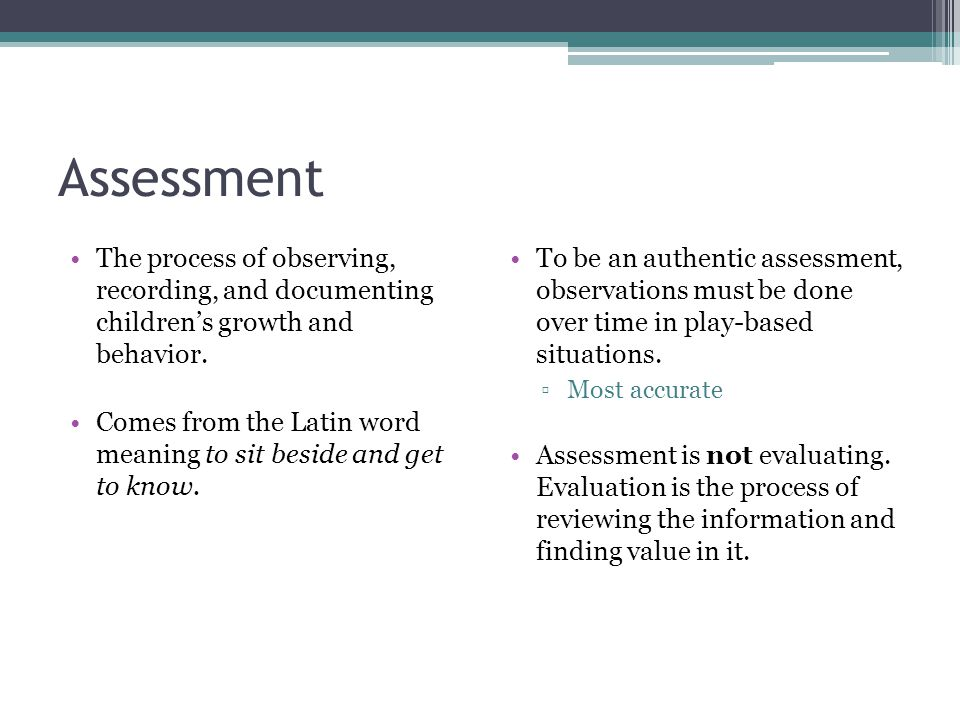 Assessment The process of observing, recording, and documenting children's growth and behavior. Comes from the Latin word meaning to sit beside and ge