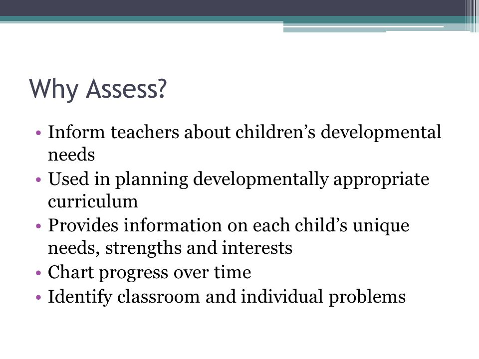 Why Assess? Inform teachers about children's developmental needs Used in planning developmentally appropriate curriculum Provides information on each