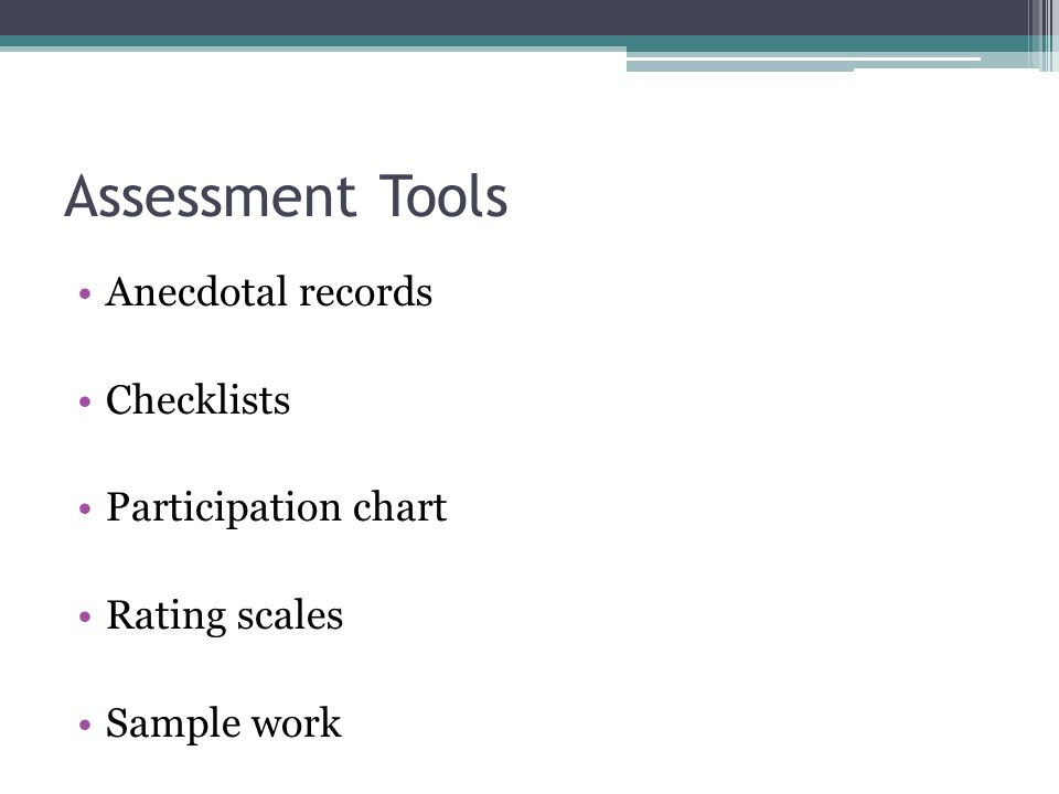 Assessment Tools Anecdotal records Checklists Participation chart Rating scales Sample work