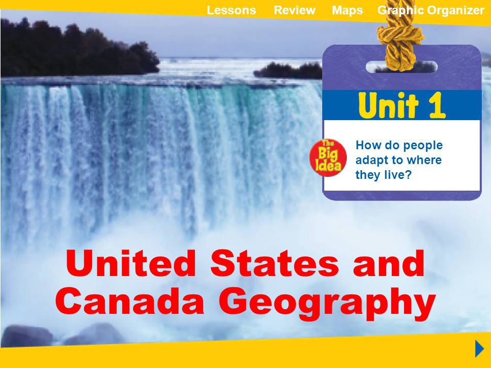 ReviewMapsGraphic OrganizerLessons Unit 1 United States and Canada Geography United States and Canada Geography How do people adapt to where they live