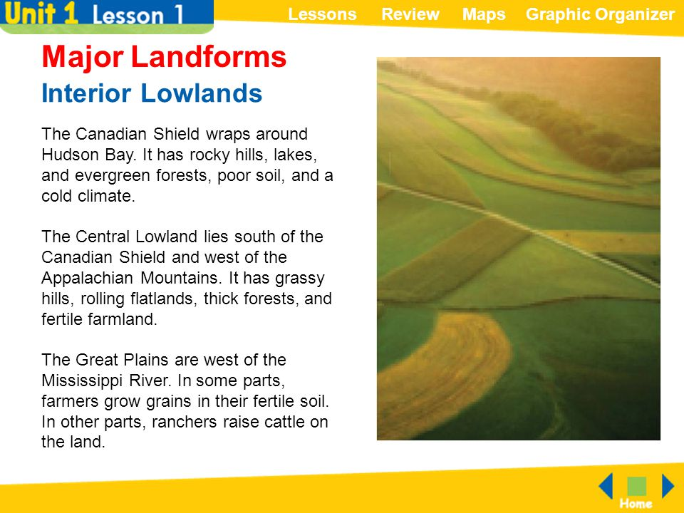 ReviewMapsGraphic OrganizerLessons Interior Lowlands Major Landforms The Canadian Shield wraps around Hudson Bay. It has rocky hills, lakes, and everg