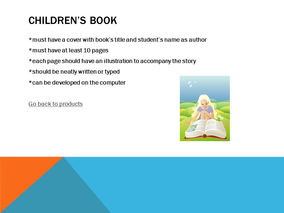 CHILDREN'S BOOK *must have a cover with book's title and student's name as author *must have at least 10 pages *each page should have an illustration to accompany the story *should be neatly written or typed *can be developed on the computer Go back to products