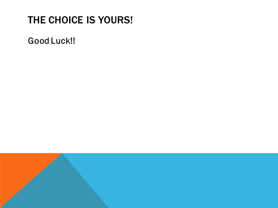 THE CHOICE IS YOURS! Good Luck!!