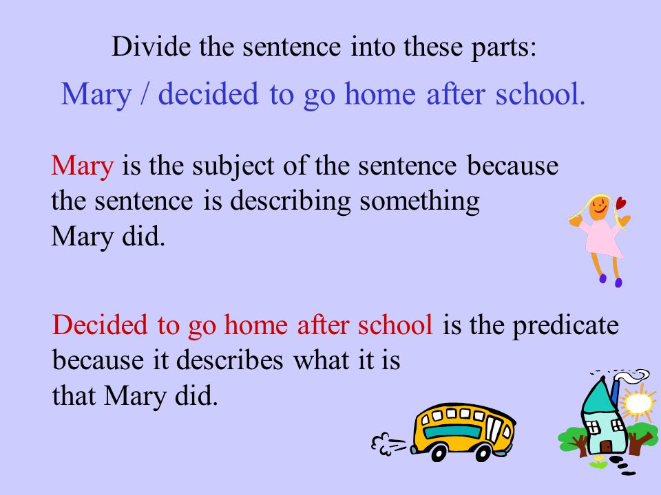 Identify the subject and predicate in this sentence: Mary decided to go home after school.  Mary