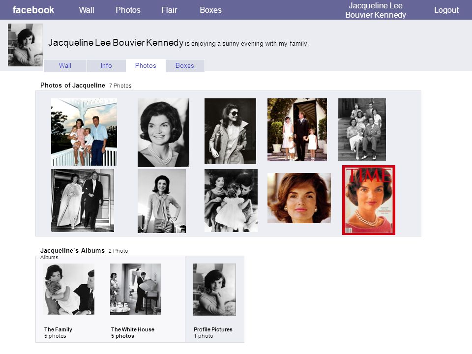 facebook WallPhotosFlairBoxes Jacqueline Lee Bouvier Kennedy Logout WallInfoPhotosBoxes Photos of Jacqueline 7 Photos Jacqueline's Albums 2 Photo Albums The Family 5 photos The White House 5 photos Profile Pictures 1 photo Jacqueline Lee Bouvier Kennedy is enjoying a sunny evening with my family.