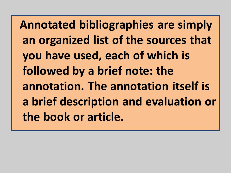 Annotated bibliographies are simply an organized list of the sources that you have used, each of which is followed by a brief note: the annotation. Th