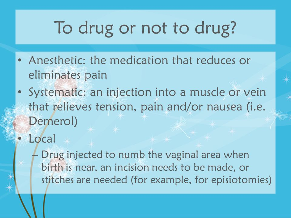 To drug or not to drug? Anesthetic: the medication that reduces or eliminates pain Systematic: an injection into a muscle or vein that relieves tensio