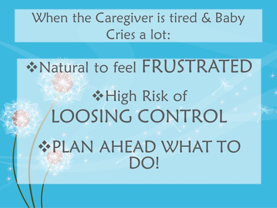 When the Caregiver is tired & Baby Cries a lot:  Natural to feel FRUSTRATED  High Risk of LOOSING CONTROL  PLAN AHEAD WHAT TO DO!