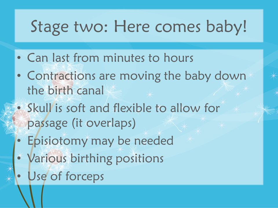 Stage two: Here comes baby! Can last from minutes to hours Contractions are moving the baby down the birth canal Skull is soft and flexible to allow f