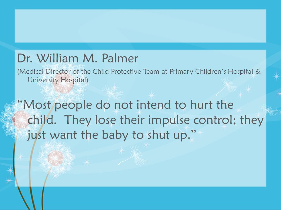 """Dr. William M. Palmer (Medical Director of the Child Protective Team at Primary Children's Hospital & University Hospital) """"Most people do not intend"""