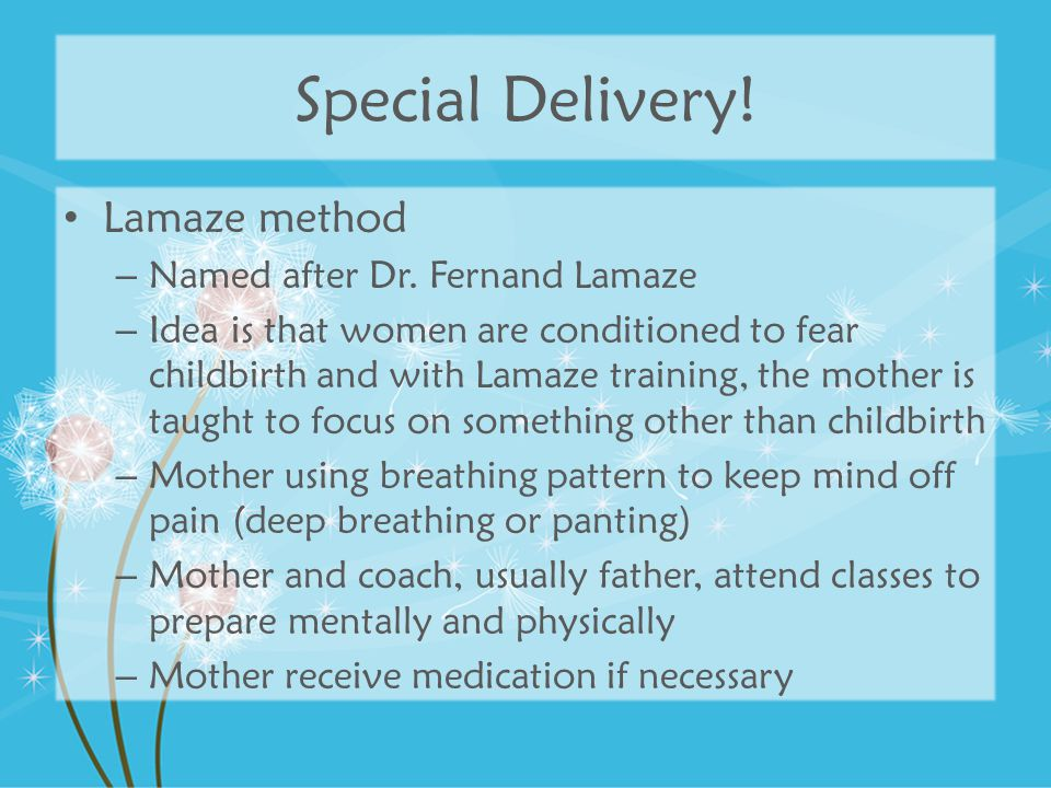 Lamaze method – Named after Dr. Fernand Lamaze – Idea is that women are conditioned to fear childbirth and with Lamaze training, the mother is taught