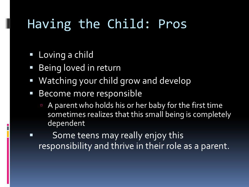 Having the Child: Pros  Loving a child  Being loved in return  Watching your child grow and develop  Become more responsible  A parent who holds his or her baby for the first time sometimes realizes that this small being is completely dependent  Some teens may really enjoy this responsibility and thrive in their role as a parent.