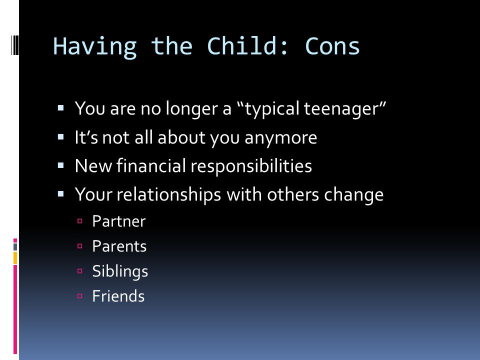 Having the Child: Cons  You are no longer a typical teenager  It's not all about you anymore  New financial responsibilities  Your relationships with others change  Partner  Parents  Siblings  Friends