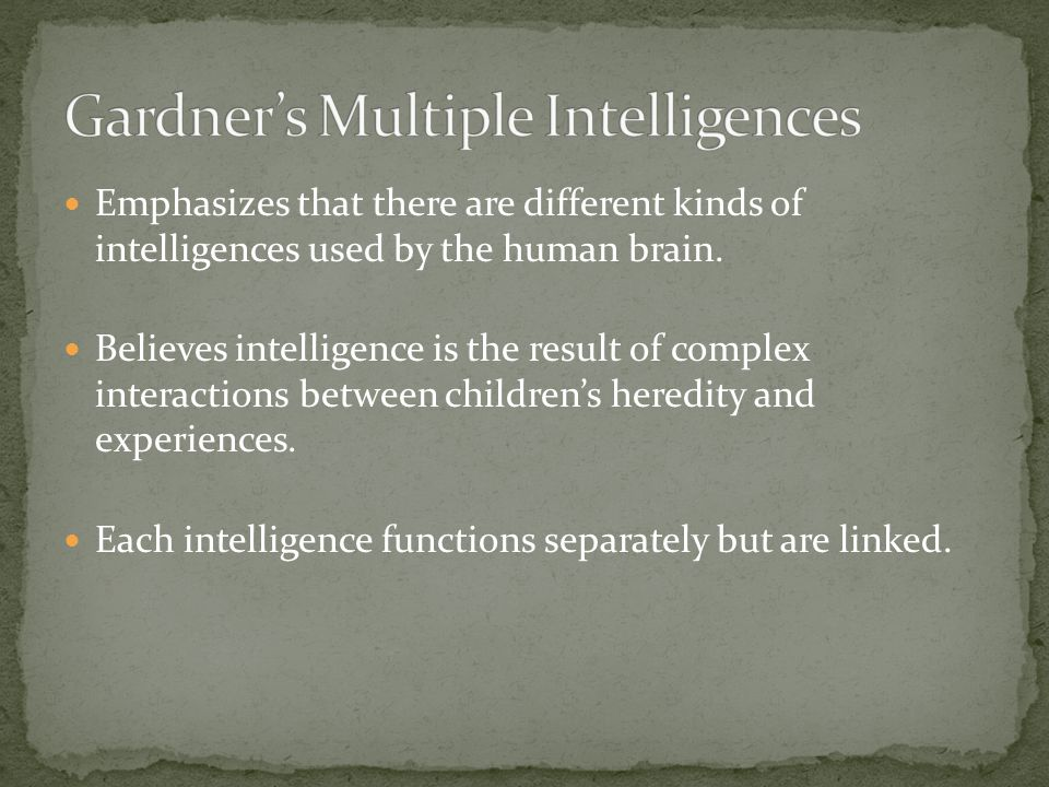Emphasizes that there are different kinds of intelligences used by the human brain. Believes intelligence is the result of complex interactions betwee