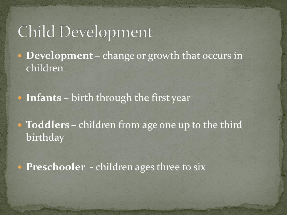 Development – change or growth that occurs in children Infants – birth through the first year Toddlers – children from age one up to the third birthda
