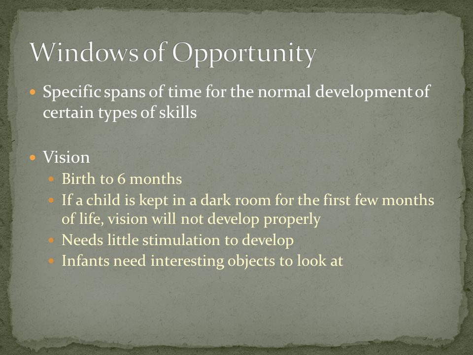 Specific spans of time for the normal development of certain types of skills Vision Birth to 6 months If a child is kept in a dark room for the first